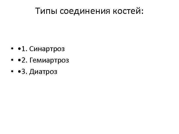 Типы соединения костей: • • 1. Синартроз • • 2. Гемиартроз • • 3.
