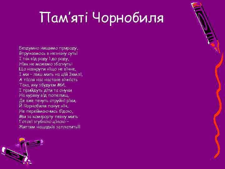 Пам'яті Чорнобиля Бездумно нищимо природу, Втручаємось в незнану суть! І так від роду і