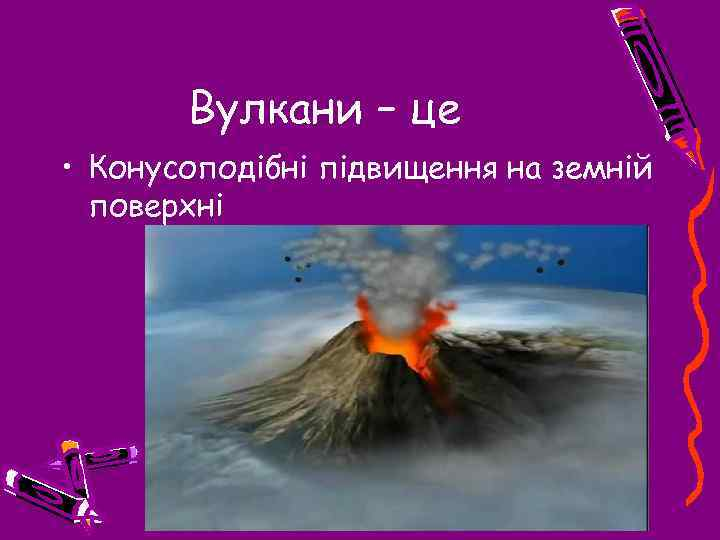 Вулкани – це • Конусоподібні підвищення на земній поверхні