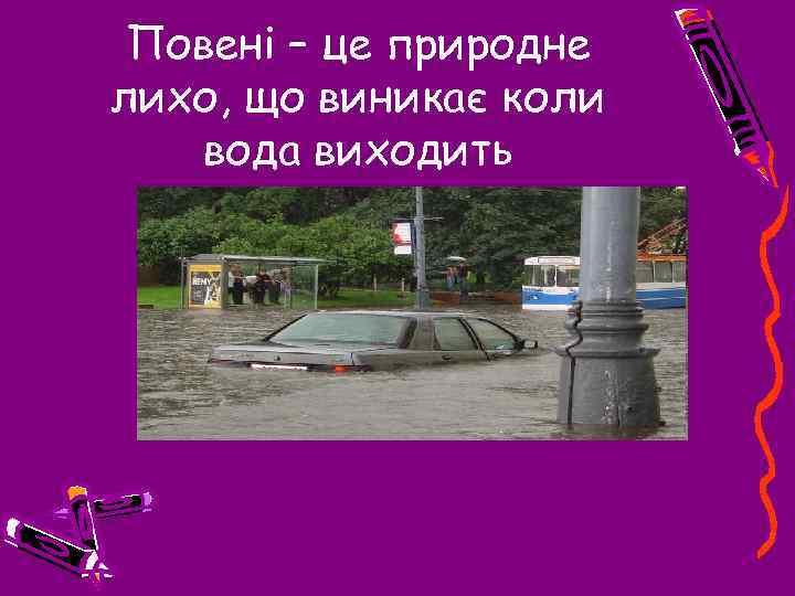 Повені – це природне лихо, що виникає коли вода виходить