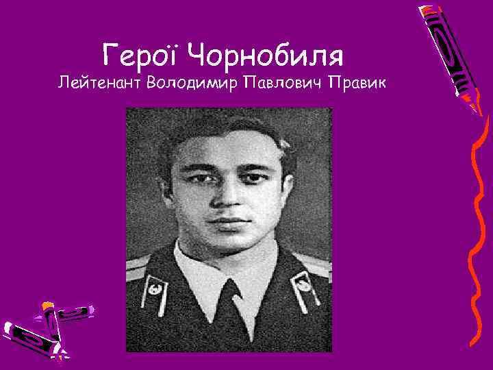 Герої Чорнобиля Лейтенант Володимир Павлович Правик