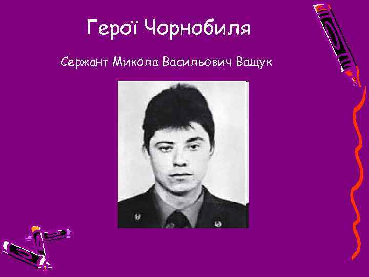 Герої Чорнобиля Сержант Микола Васильович Ващук