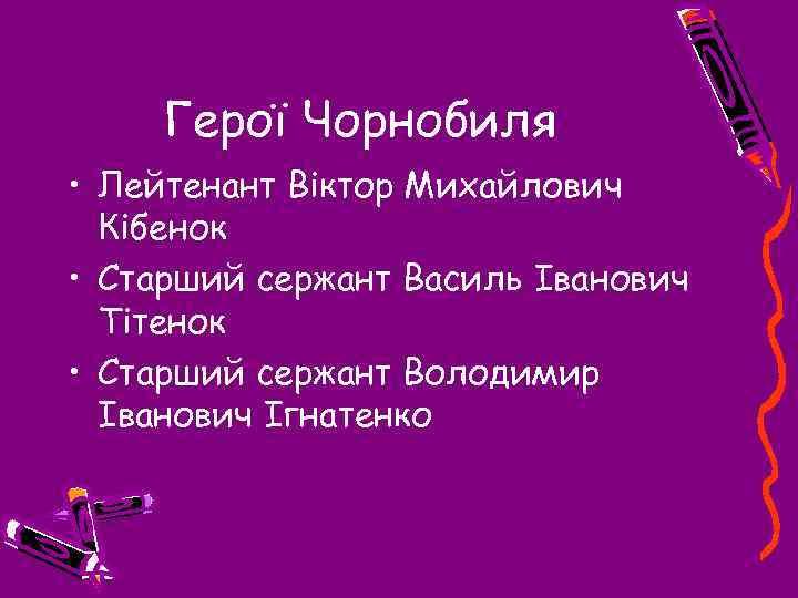 Герої Чорнобиля • Лейтенант Віктор Михайлович Кібенок • Старший сержант Василь Іванович Тітенок •