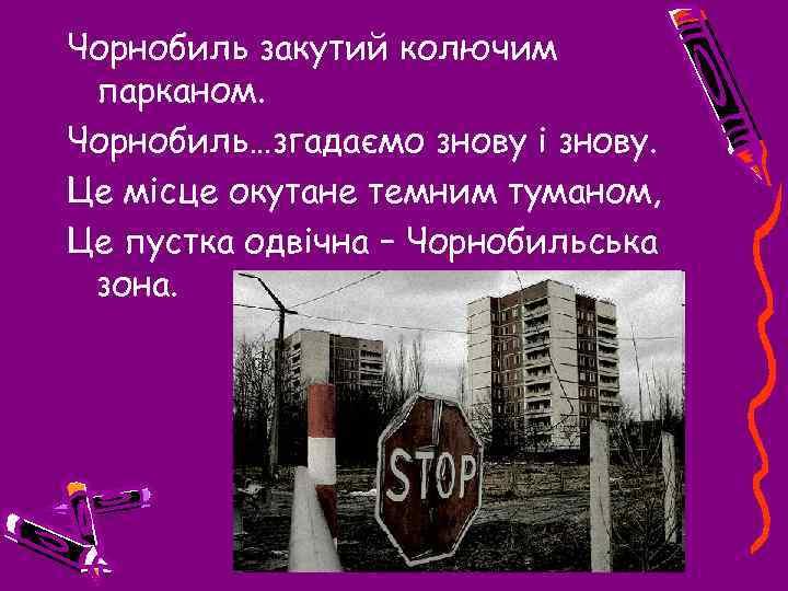 Чорнобиль закутий колючим парканом. Чорнобиль…згадаємо знову і знову. Це місце окутане темним туманом, Це