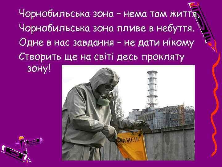 Чорнобильська зона – нема там життя, Чорнобильська зона пливе в небуття. Одне в нас