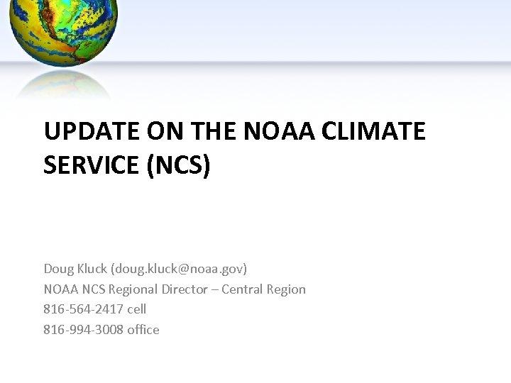 UPDATE ON THE NOAA CLIMATE SERVICE (NCS) Doug Kluck (doug. kluck@noaa. gov) NOAA NCS