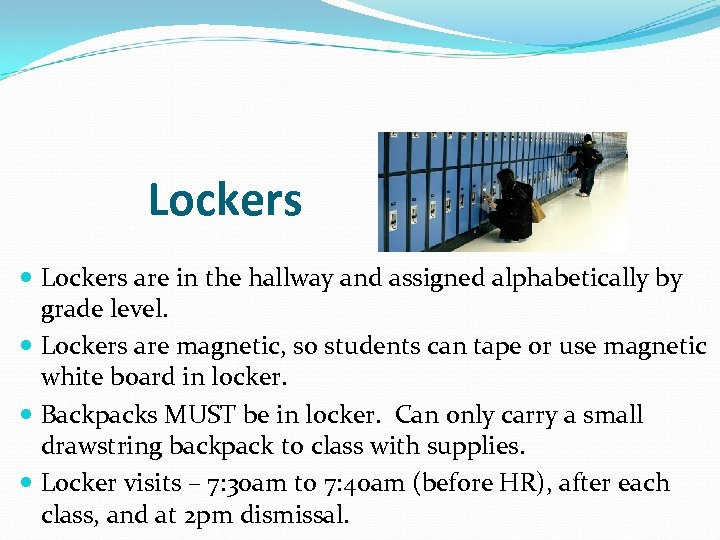 Lockers are in the hallway and assigned alphabetically by grade level. Lockers are magnetic,