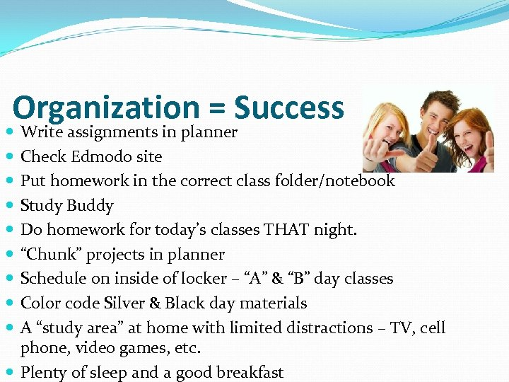 Organization = Success Write assignments in planner Check Edmodo site Put homework in the
