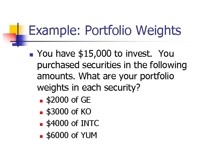 Example: Portfolio Weights n You have $15, 000 to invest. You purchased securities in