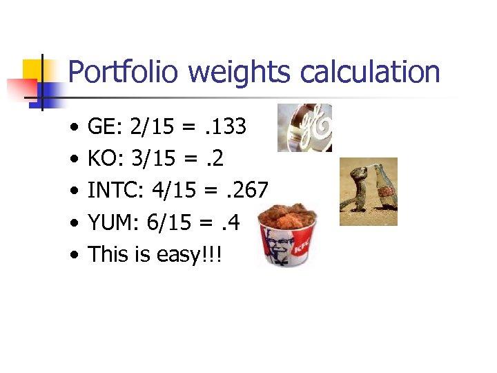Portfolio weights calculation • • • GE: 2/15 =. 133 KO: 3/15 =. 2