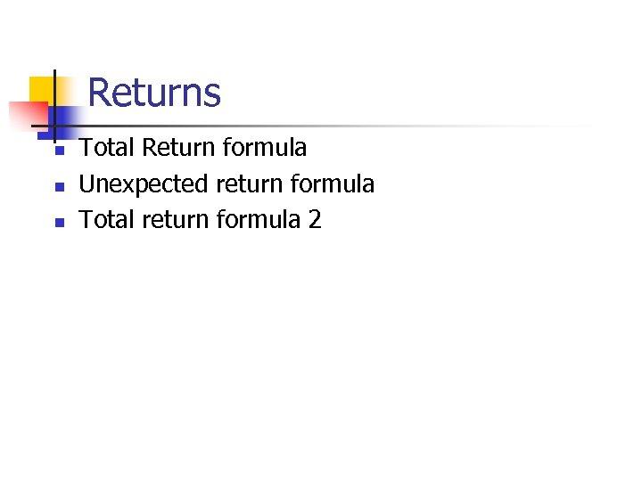Returns n n n Total Return formula Unexpected return formula Total return formula 2