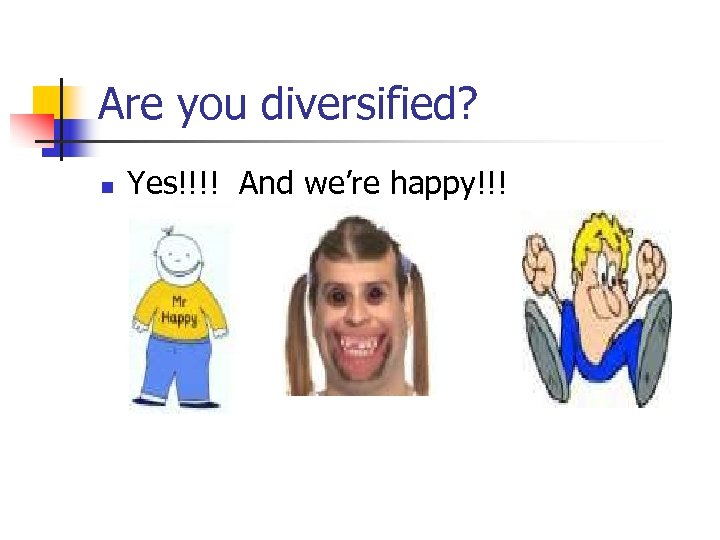 Are you diversified? n Yes!!!! And we're happy!!!