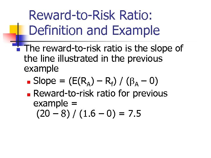Reward-to-Risk Ratio: Definition and Example n The reward-to-risk ratio is the slope of the