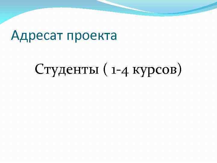 Адресат проекта Студенты ( 1 -4 курсов)