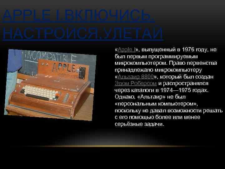 APPLE I. ВКЛЮЧИСЬ, НАСТРОЙСЯ, УЛЕТАЙ «Apple I» , выпущенный в 1976 году, не был