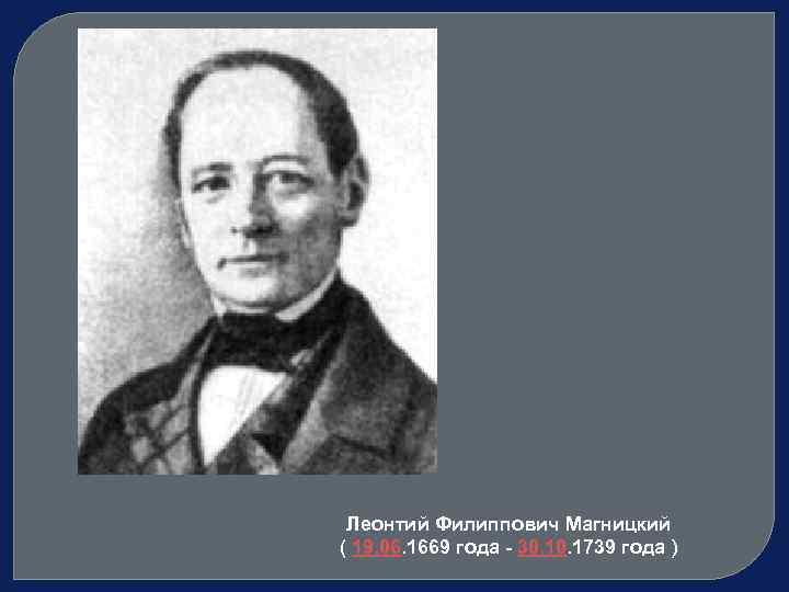 Леонтий Филиппович Магницкий ( 19. 06. 1669 года - 30. 1739 года )