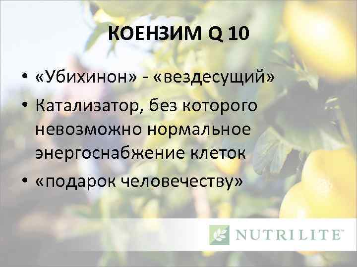 КОЕНЗИМ Q 10 • «Убихинон» - «вездесущий» • Катализатор, без которого невозможно нормальное энергоснабжение