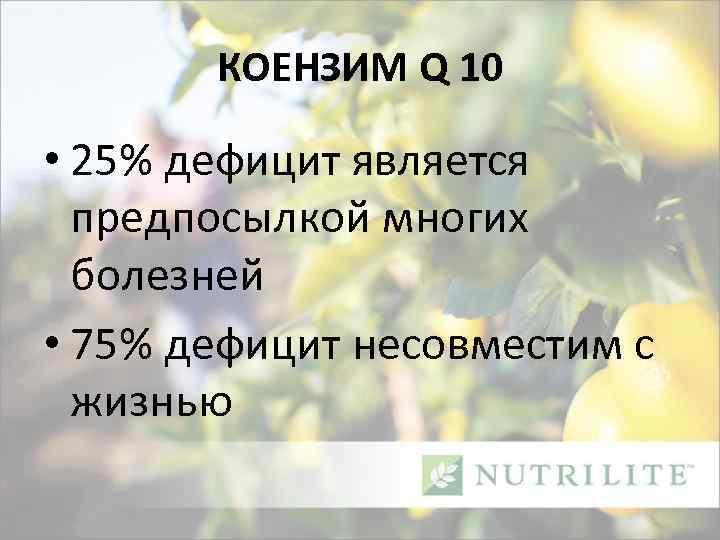 КОЕНЗИМ Q 10 • 25% дефицит является предпосылкой многих болезней • 75% дефицит несовместим