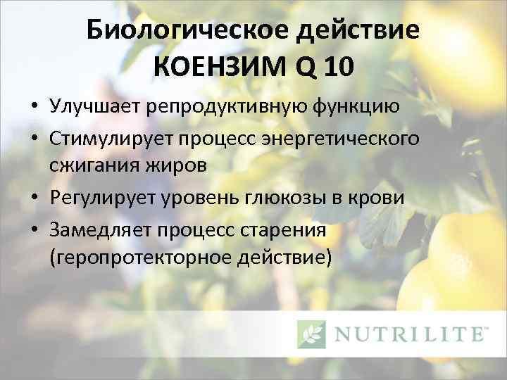 Биологическое действие КОЕНЗИМ Q 10 • Улучшает репродуктивную функцию • Стимулирует процесс энергетического сжигания