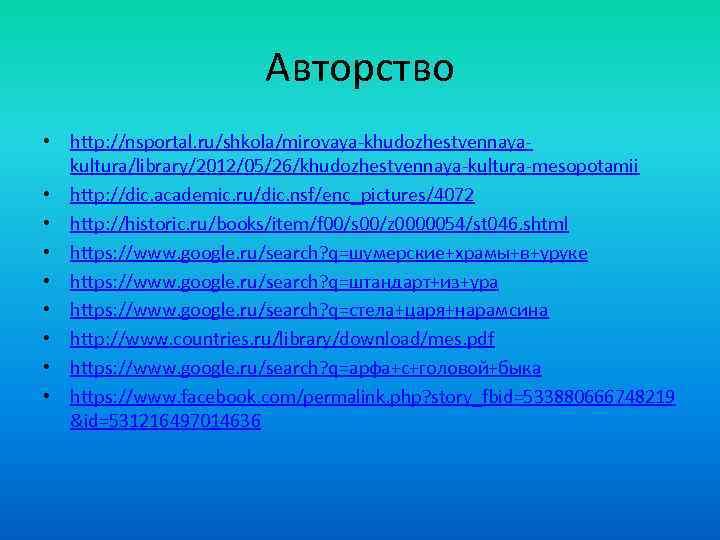 Авторство • http: //nsportal. ru/shkola/mirovaya-khudozhestvennayakultura/library/2012/05/26/khudozhestvennaya-kultura-mesopotamii • http: //dic. academic. ru/dic. nsf/enc_pictures/4072 • http: //historic.