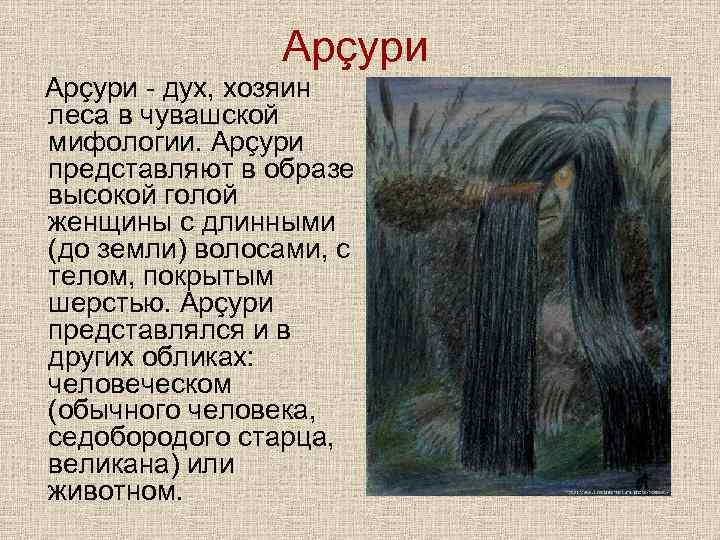 Арçури - дух, хозяин леса в чувашской мифологии. Арçури представляют в образе высокой голой