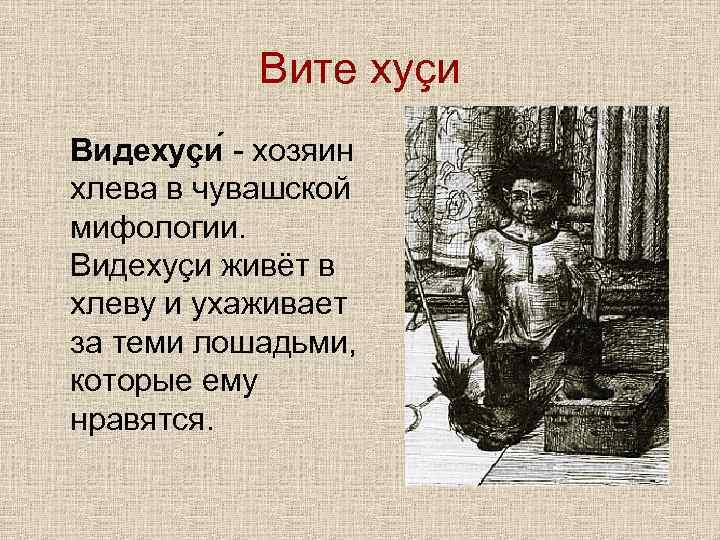 Вите хуçи Видехуçи - хозяин хлева в чувашской мифологии. Видехуçи живёт в хлеву и