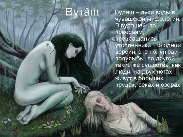 Вутăш Вудаш – духи воды в чувашской мифологии. В вудашей, по поверьям, превращались утопленники.