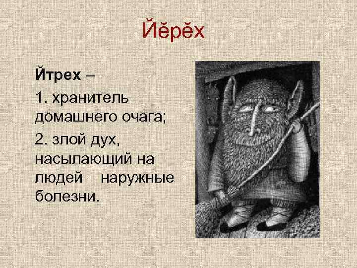 Йĕрĕх Йтрех – 1. хранитель домашнего очага; 2. злой дух, насылающий на людей наружные