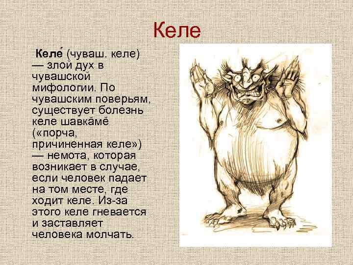 Келе (чуваш. келе) — злой дух в чувашской мифологии. По чувашским поверьям, существует болезнь