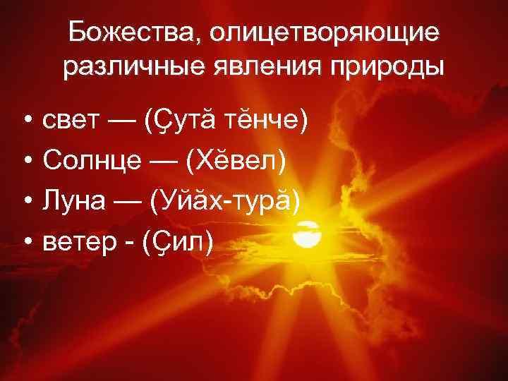 Божества, олицетворяющие различные явления природы • • свет — (Ҫутӑ тӗнче) Солнце — (Хӗвел)