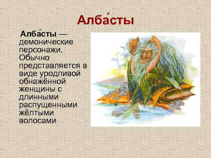 Алба сты — демонические персонажи. Обычно представляется в виде уродливой обнажённой женщины с длинными