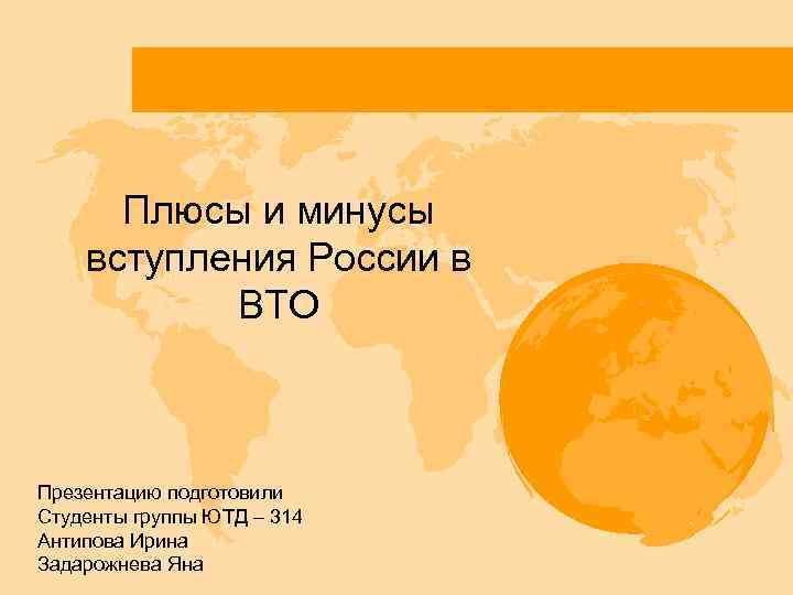 Плюсы и минусы вступления России в ВТО Презентацию подготовили Студенты группы ЮТД – 314