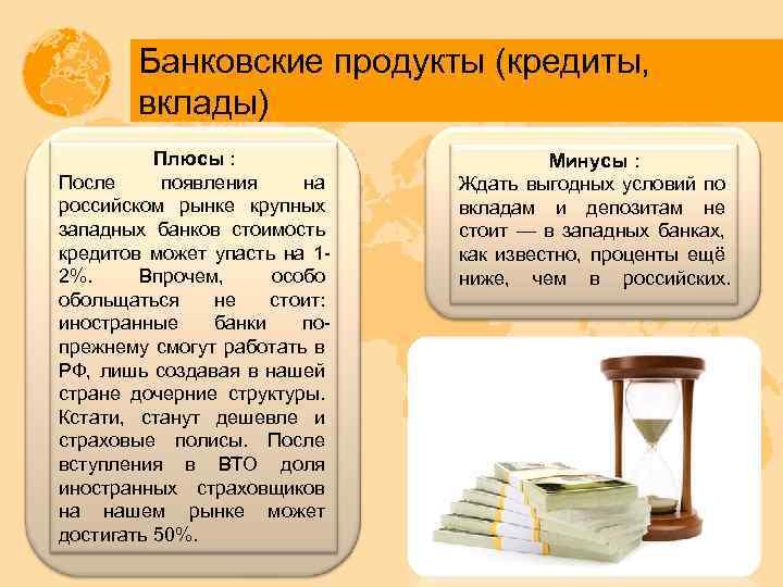 Банковские продукты (кредиты, вклады) Плюсы : После появления на российском рынке крупных западных банков