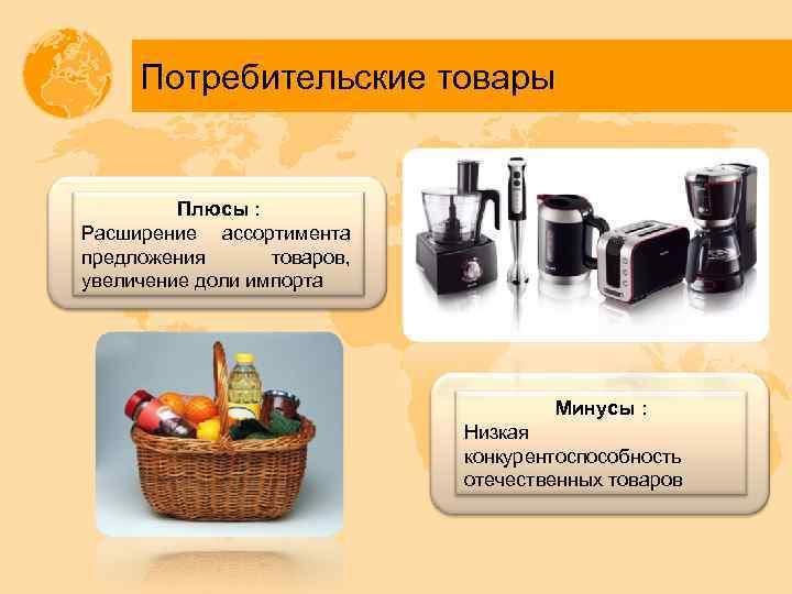 Потребительские товары Плюсы : Расширение ассортимента предложения товаров, увеличение доли импорта Минусы : Низкая