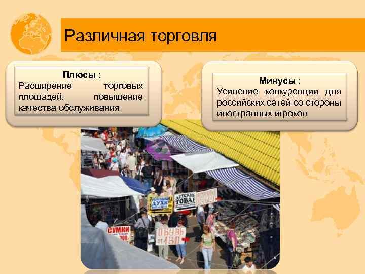 Различная торговля Плюсы : Расширение торговых площадей, повышение качества обслуживания Минусы : Усиление конкуренции