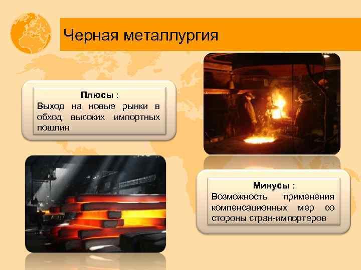 Черная металлургия Плюсы : Выход на новые рынки в обход высоких импортных пошлин Минусы