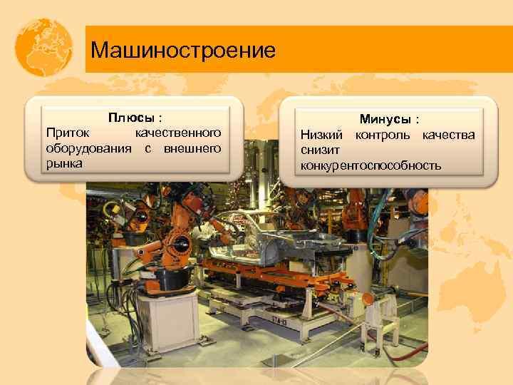 Машиностроение Плюсы : Приток качественного оборудования с внешнего рынка Минусы : Низкий контроль качества