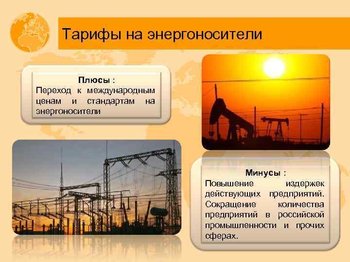 Тарифы на энергоносители Плюсы : Переход к международным ценам и стандартам на энергоносители Минусы