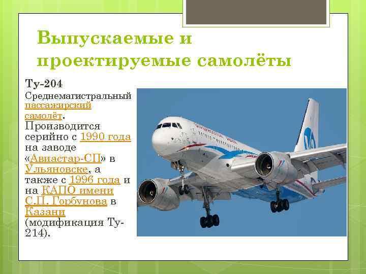 Выпускаемые и проектируемые самолёты Ту-204 Среднемагистральный пассажирский самолёт. Производится серийно с 1990 года на