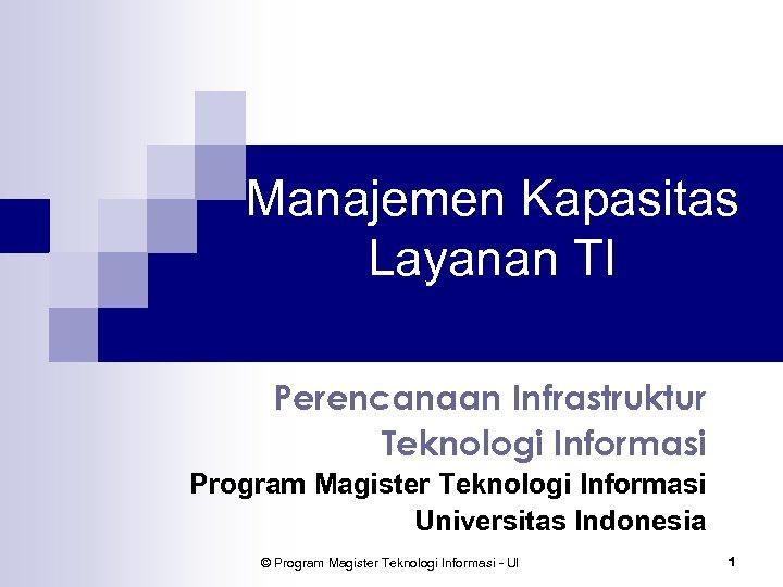 Manajemen Kapasitas Layanan TI Perencanaan Infrastruktur Teknologi Informasi Program Magister Teknologi Informasi Universitas Indonesia
