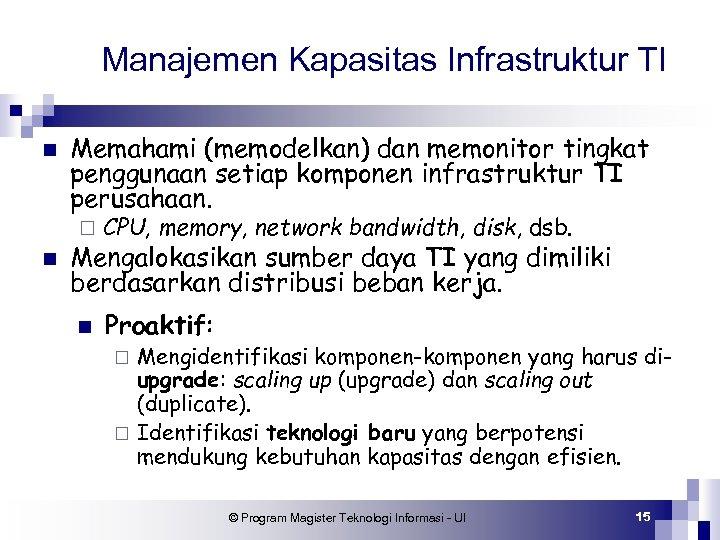 Manajemen Kapasitas Infrastruktur TI n Memahami (memodelkan) dan memonitor tingkat penggunaan setiap komponen infrastruktur