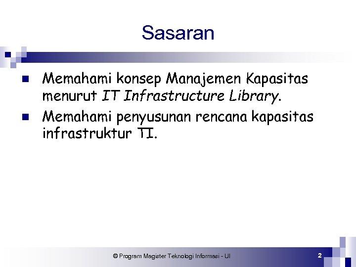 Sasaran n n Memahami konsep Manajemen Kapasitas menurut IT Infrastructure Library. Memahami penyusunan rencana