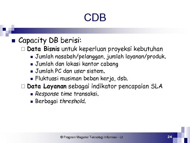 CDB n Capacity DB berisi: ¨ Data n n Jumlah nasabah/pelanggan, jumlah layanan/produk. Jumlah