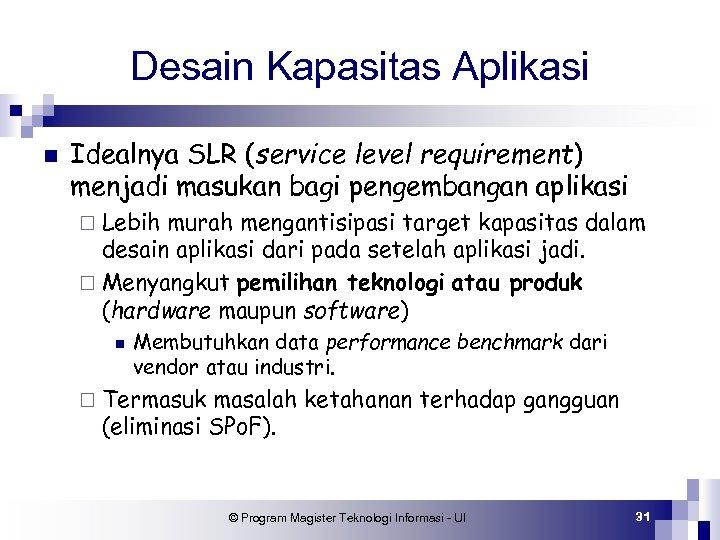 Desain Kapasitas Aplikasi n Idealnya SLR (service level requirement) menjadi masukan bagi pengembangan aplikasi