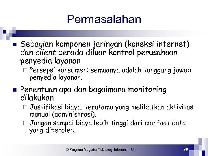 Permasalahan n Sebagian komponen jaringan (koneksi internet) dan client berada diluar kontrol perusahaan penyedia
