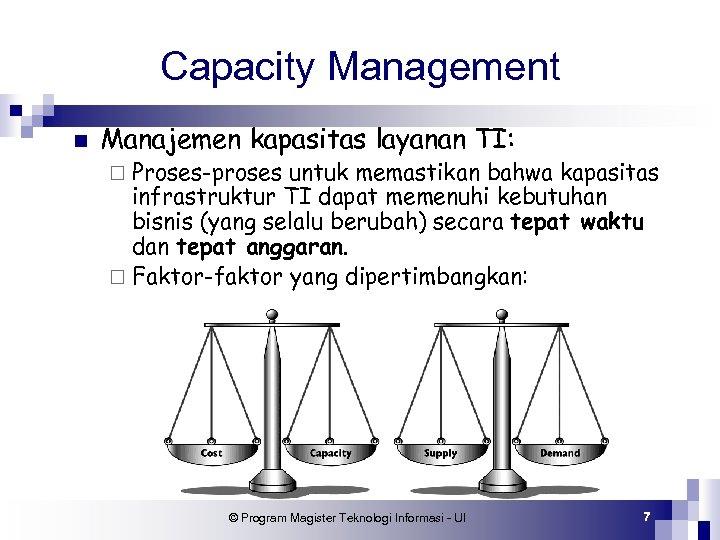 Capacity Management n Manajemen kapasitas layanan TI: ¨ Proses-proses untuk memastikan bahwa kapasitas infrastruktur