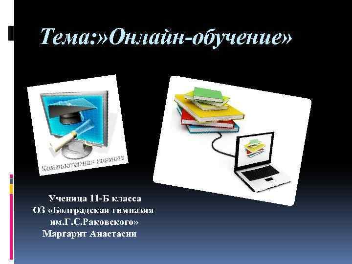 Тема: » Онлайн-обучение» Ученица 11 -Б класса ОЗ «Болградская гимназия им. Г. С. Раковского»