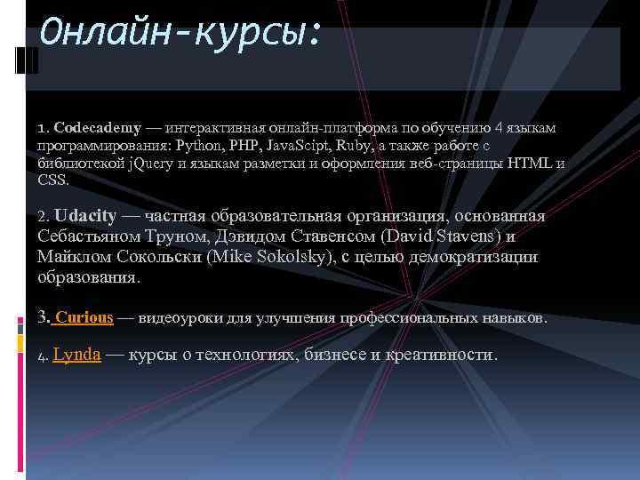 Онлайн-курсы: 1. Codecademy — интерактивная онлайн-платформа по обучению 4 языкам программирования: Python, PHP, Java.