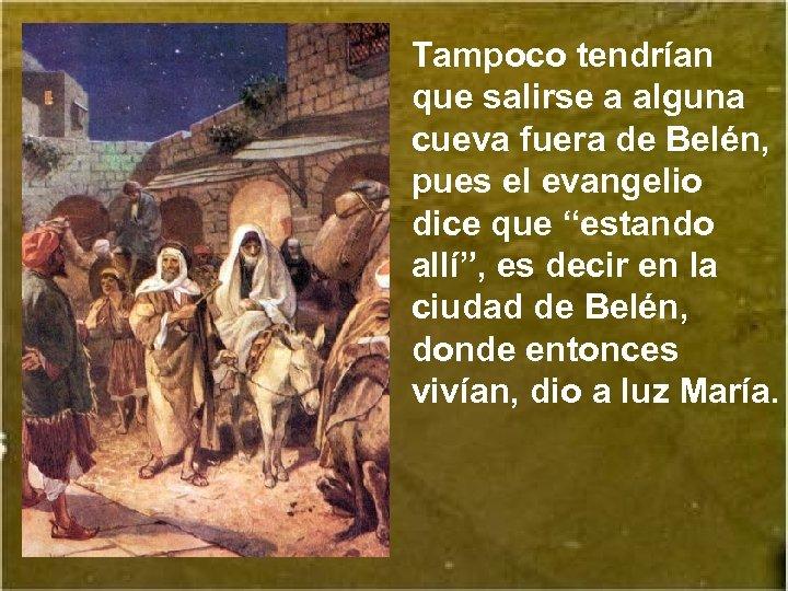 Tampoco tendrían que salirse a alguna cueva fuera de Belén, pues el evangelio dice