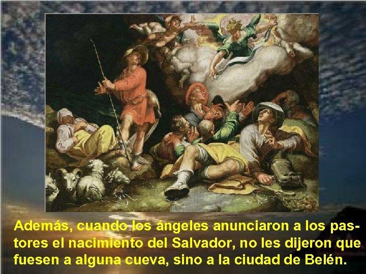 Además, cuando los ángeles anunciaron a los pastores el nacimiento del Salvador, no les